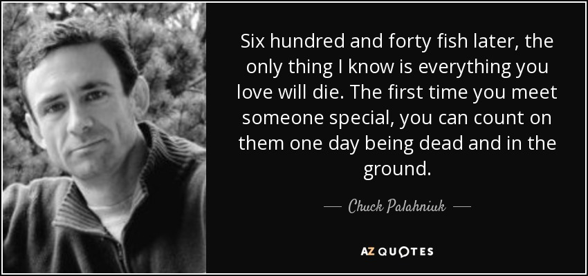 Six hundred and forty fish later, the only thing I know is everything you love will die. The first time you meet someone special, you can count on them one day being dead and in the ground. - Chuck Palahniuk