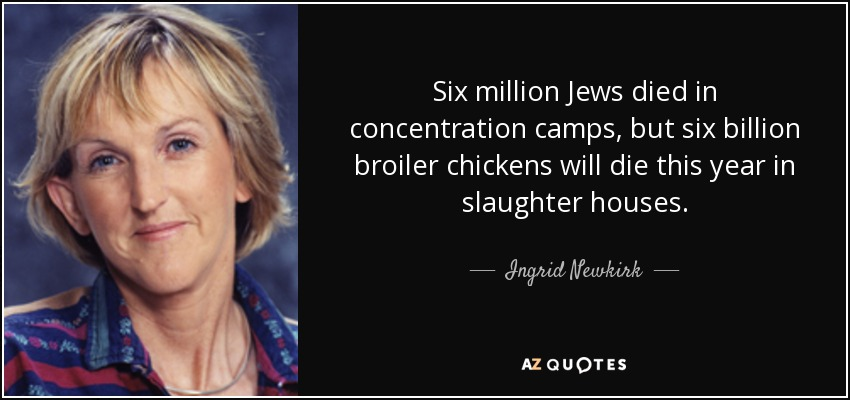 Six million Jews died in concentration camps, but six billion broiler chickens will die this year in slaughter houses. - Ingrid Newkirk