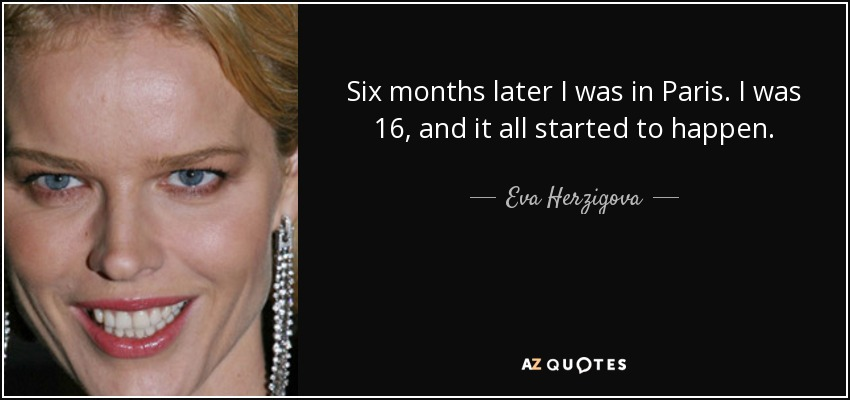 Six months later I was in Paris. I was 16, and it all started to happen. - Eva Herzigova