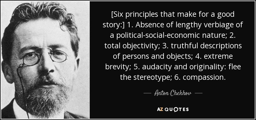 [Six principles that make for a good story:] 1. Absence of lengthy verbiage of a political-social-economic nature; 2. total objectivity; 3. truthful descriptions of persons and objects; 4. extreme brevity; 5. audacity and originality: flee the stereotype; 6. compassion. - Anton Chekhov