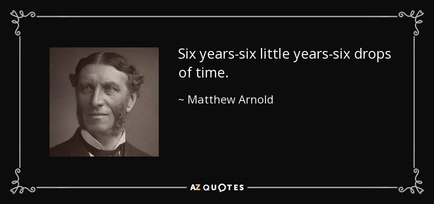 Six years-six little years-six drops of time. - Matthew Arnold