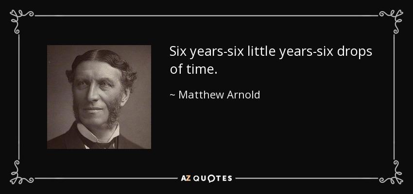 Six years-six little years-six drops of time. - Matthew Arnold