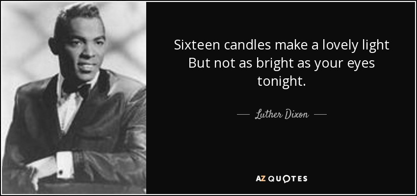 Luther Dixon quote: Sixteen candles make a lovely light But ...