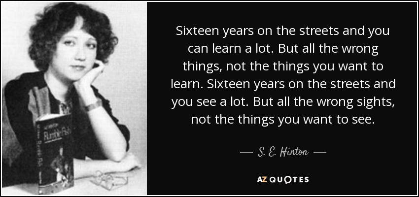Sixteen years on the streets and you can learn a lot. But all the wrong things, not the things you want to learn. Sixteen years on the streets and you see a lot. But all the wrong sights, not the things you want to see. - S. E. Hinton