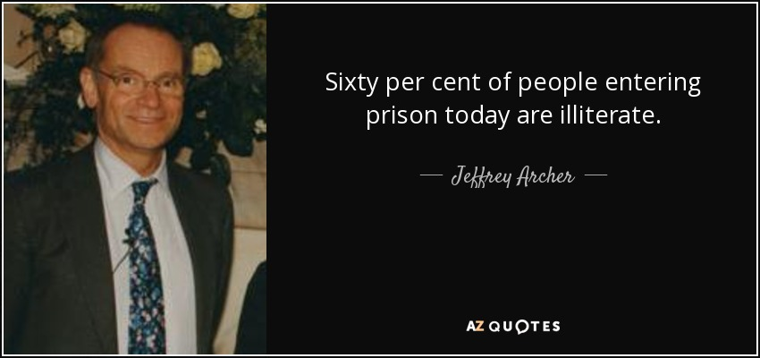 Sixty per cent of people entering prison today are illiterate. - Jeffrey Archer