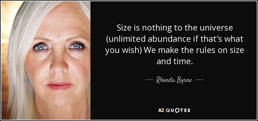 Size is nothing to the universe (unlimited abundance if that's what you wish) We make the rules on size and time. - Rhonda Byrne