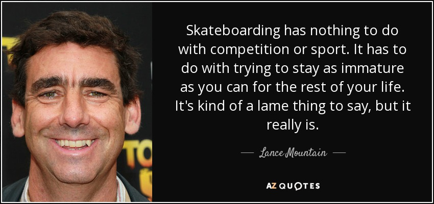 Skateboarding has nothing to do with competition or sport. It has to do with trying to stay as immature as you can for the rest of your life. It's kind of a lame thing to say, but it really is. - Lance Mountain