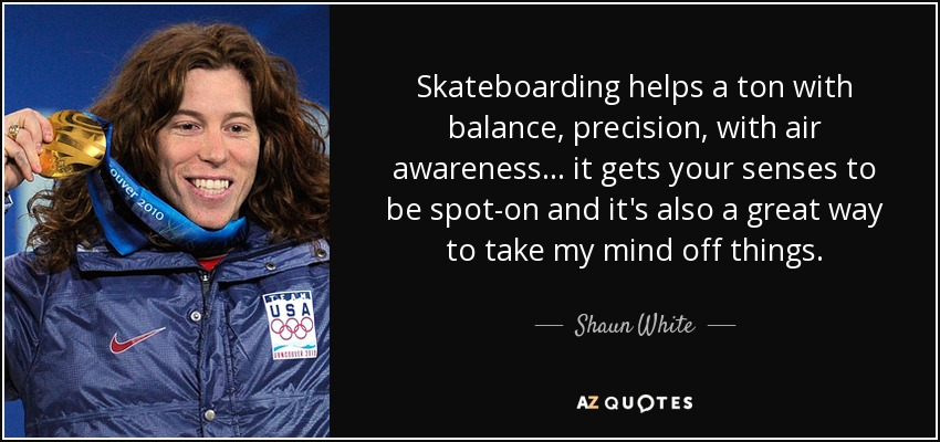 Skateboarding helps a ton with balance, precision, with air awareness... it gets your senses to be spot-on and it's also a great way to take my mind off things. - Shaun White