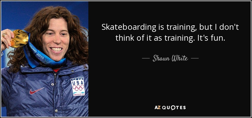 Skateboarding is training, but I don't think of it as training. It's fun. - Shaun White