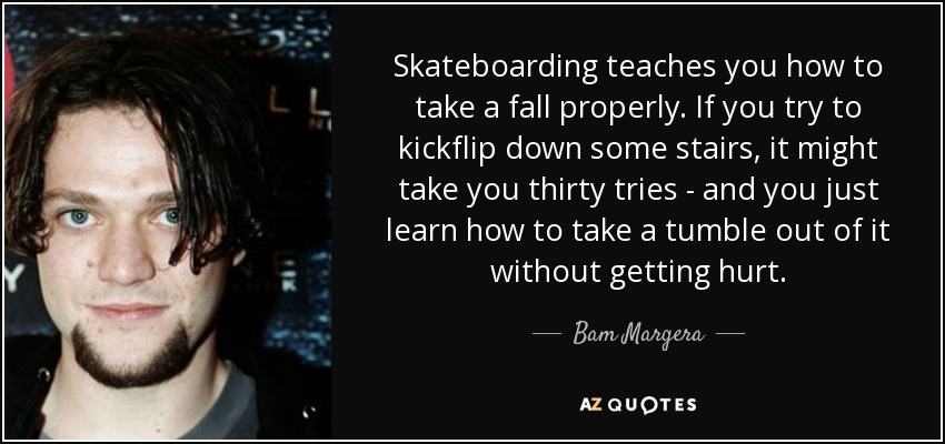 Skateboarding teaches you how to take a fall properly. If you try to kickflip down some stairs, it might take you thirty tries - and you just learn how to take a tumble out of it without getting hurt. - Bam Margera