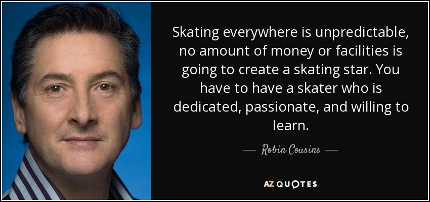 Skating everywhere is unpredictable, no amount of money or facilities is going to create a skating star. You have to have a skater who is dedicated, passionate, and willing to learn. - Robin Cousins