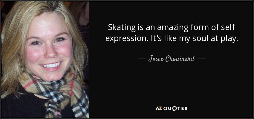 Skating is an amazing form of self expression. It's like my soul at play. - Josee Chouinard