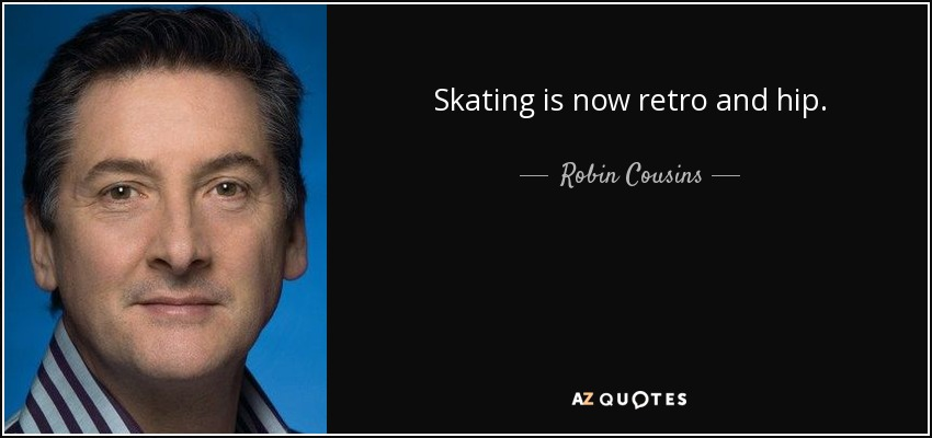 Skating is now retro and hip. - Robin Cousins