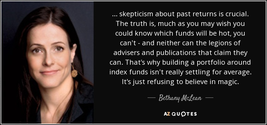 ... skepticism about past returns is crucial. The truth is, much as you may wish you could know which funds will be hot, you can't - and neither can the legions of advisers and publications that claim they can. That's why building a portfolio around index funds isn't really settling for average. It's just refusing to believe in magic. - Bethany McLean