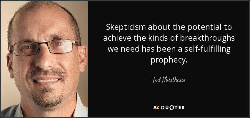 Skepticism about the potential to achieve the kinds of breakthroughs we need has been a self-fulfilling prophecy. - Ted Nordhaus