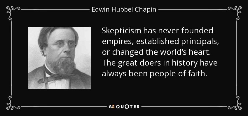 Skepticism has never founded empires, established principals, or changed the world's heart. The great doers in history have always been people of faith. - Edwin Hubbel Chapin