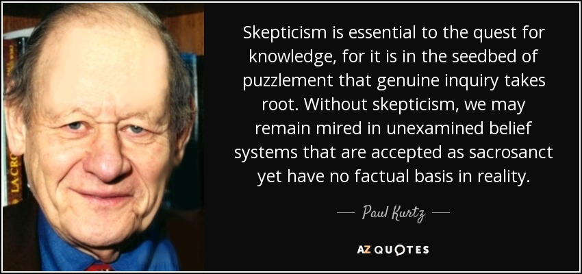 Skepticism is essential to the quest for knowledge, for it is in the seedbed of puzzlement that genuine inquiry takes root. Without skepticism, we may remain mired in unexamined belief systems that are accepted as sacrosanct yet have no factual basis in reality. - Paul Kurtz