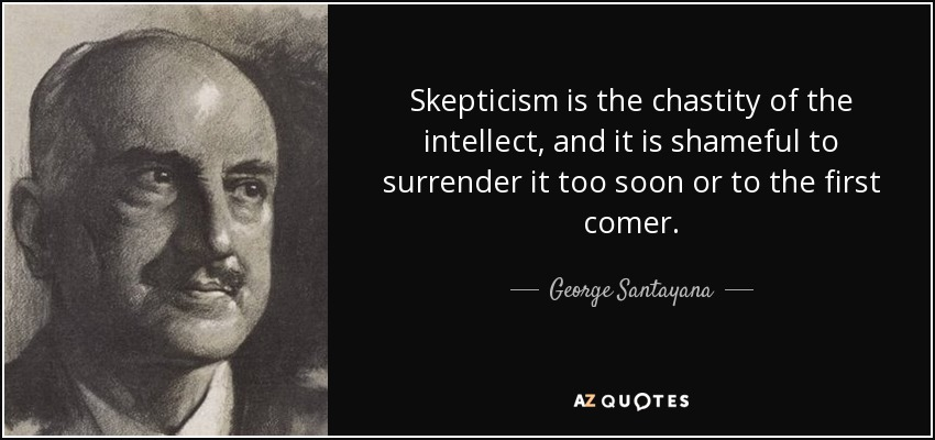 Skepticism is the chastity of the intellect, and it is shameful to surrender it too soon or to the first comer. - George Santayana