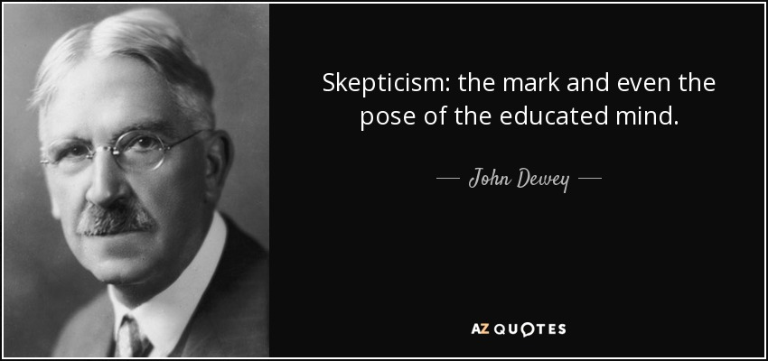 Skepticism: the mark and even the pose of the educated mind. - John Dewey