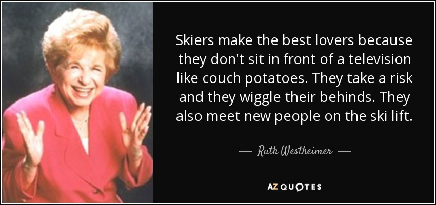Skiers make the best lovers because they don't sit in front of a television like couch potatoes. They take a risk and they wiggle their behinds. They also meet new people on the ski lift. - Ruth Westheimer