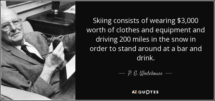 Skiing consists of wearing $3,000 worth of clothes and equipment and driving 200 miles in the snow in order to stand around at a bar and drink. - P. G. Wodehouse