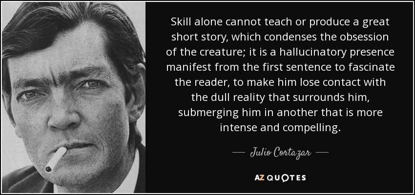 Skill alone cannot teach or produce a great short story, which condenses the obsession of the creature; it is a hallucinatory presence manifest from the first sentence to fascinate the reader, to make him lose contact with the dull reality that surrounds him, submerging him in another that is more intense and compelling. - Julio Cortazar