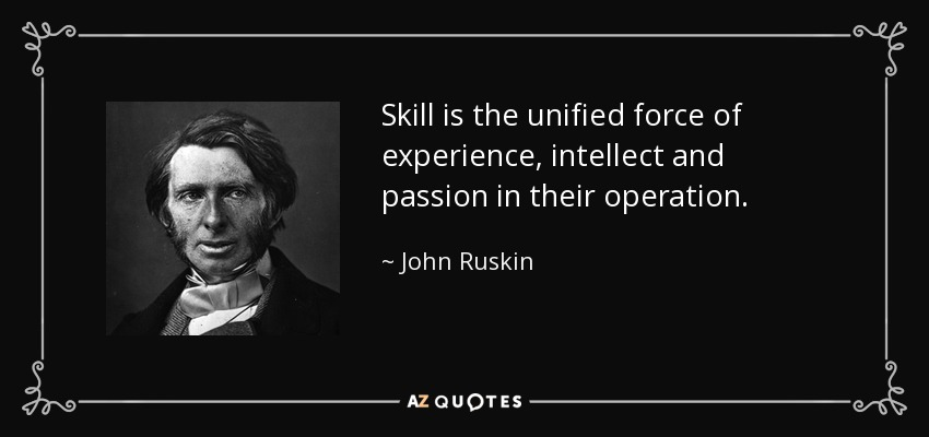 Skill is the unified force of experience, intellect and passion in their operation. - John Ruskin