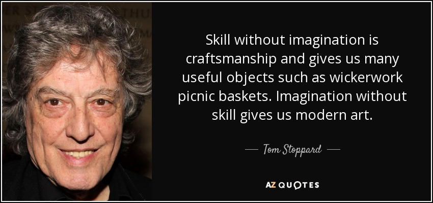 Skill without imagination is craftsmanship and gives us many useful objects such as wickerwork picnic baskets. Imagination without skill gives us modern art. - Tom Stoppard