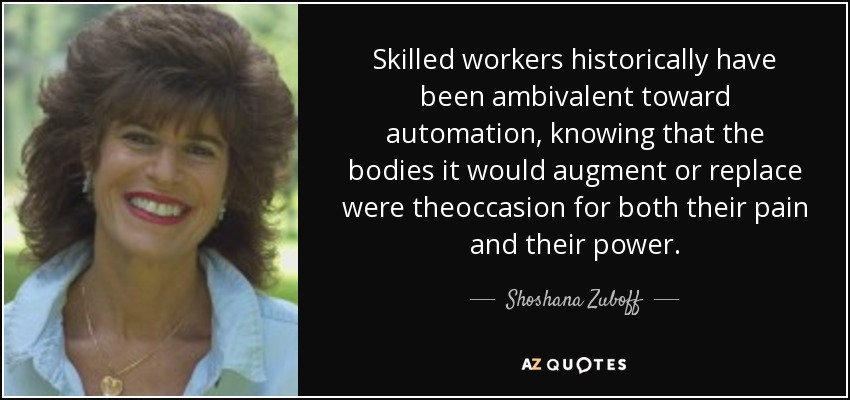 Skilled workers historically have been ambivalent toward automation, knowing that the bodies it would augment or replace were theoccasion for both their pain and their power. - Shoshana Zuboff