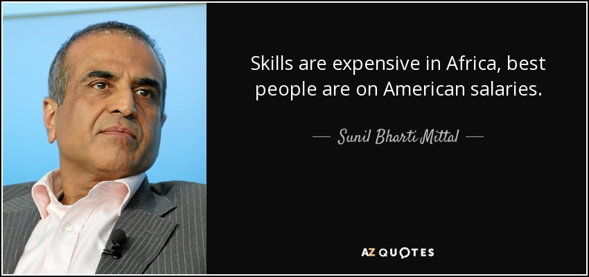 Skills are expensive in Africa, best people are on American salaries. - Sunil Bharti Mittal