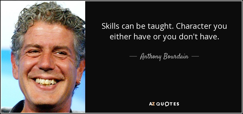 Skills can be taught. Character you either have or you don't have. - Anthony Bourdain