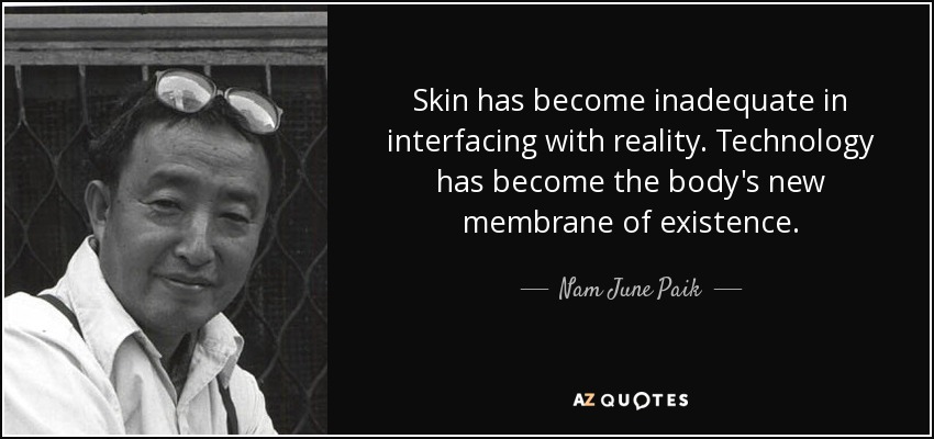 Skin has become inadequate in interfacing with reality. Technology has become the body's new membrane of existence. - Nam June Paik