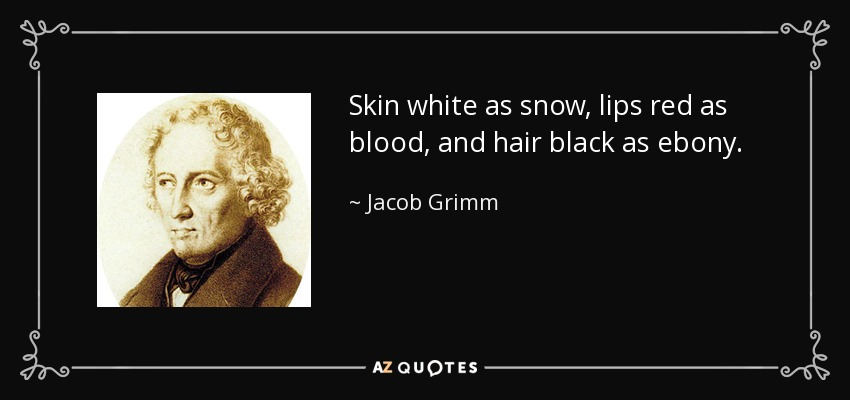 Skin white as snow, lips red as blood, and hair black as ebony. - Jacob Grimm
