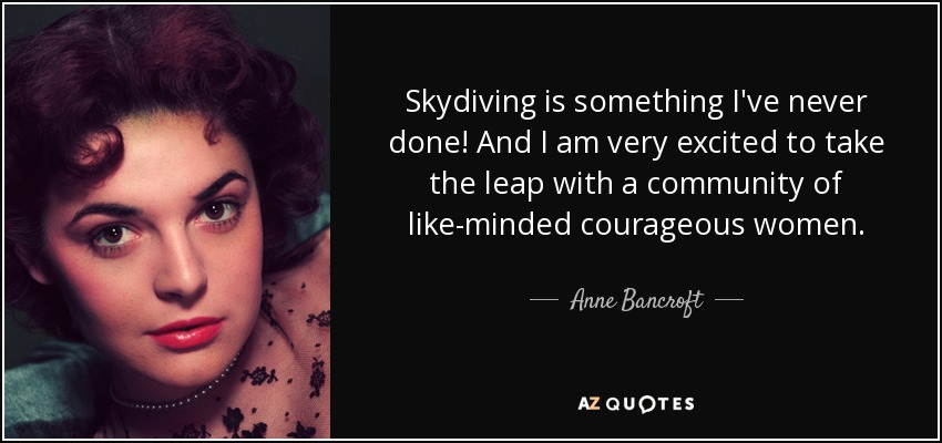 Skydiving is something I've never done! And I am very excited to take the leap with a community of like-minded courageous women. - Anne Bancroft