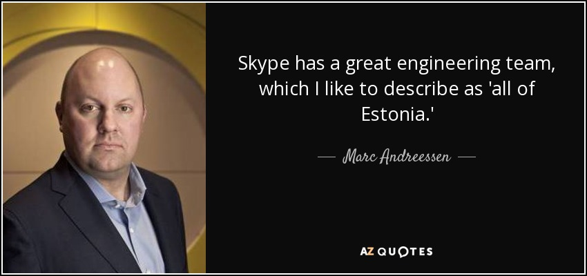 Skype has a great engineering team, which I like to describe as 'all of Estonia.' - Marc Andreessen