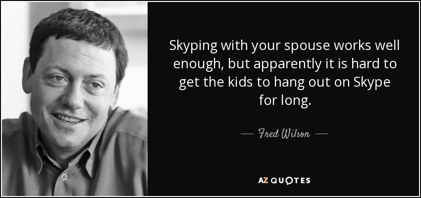 Skyping with your spouse works well enough, but apparently it is hard to get the kids to hang out on Skype for long. - Fred Wilson