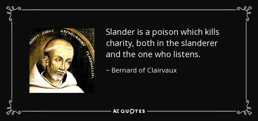 Slander is a poison which kills charity, both in the slanderer and the one who listens. - Bernard of Clairvaux