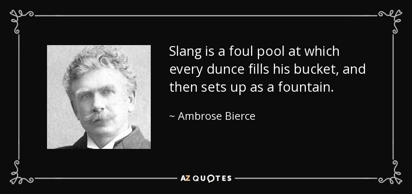 Slang is a foul pool at which every dunce fills his bucket, and then sets up as a fountain. - Ambrose Bierce