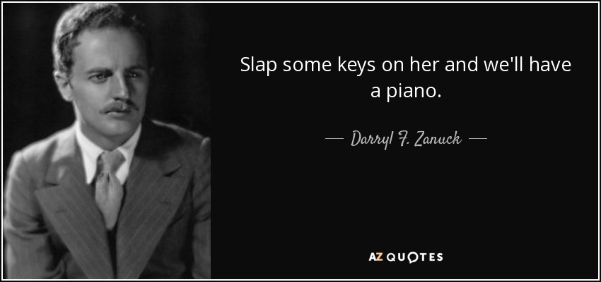 Slap some keys on her and we'll have a piano. - Darryl F. Zanuck