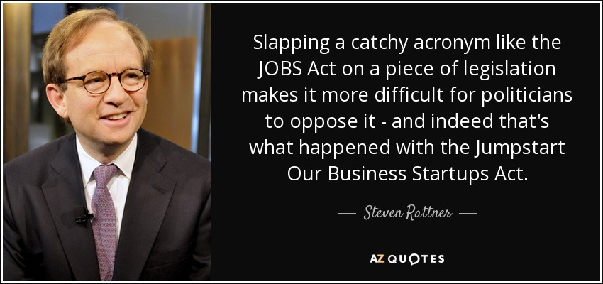 Slapping a catchy acronym like the JOBS Act on a piece of legislation makes it more difficult for politicians to oppose it - and indeed that's what happened with the Jumpstart Our Business Startups Act. - Steven Rattner