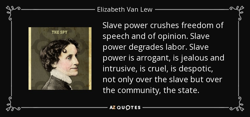 Slave power crushes freedom of speech and of opinion. Slave power degrades labor. Slave power is arrogant, is jealous and intrusive, is cruel, is despotic, not only over the slave but over the community, the state. - Elizabeth Van Lew