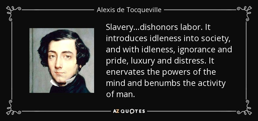Slavery...dishonors labor. It introduces idleness into society, and with idleness, ignorance and pride, luxury and distress. It enervates the powers of the mind and benumbs the activity of man. - Alexis de Tocqueville