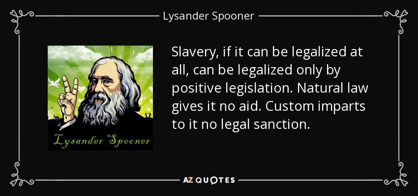Slavery, if it can be legalized at all, can be legalized only by positive legislation. Natural law gives it no aid. Custom imparts to it no legal sanction. - Lysander Spooner