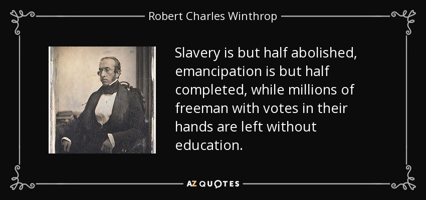 Slavery is but half abolished, emancipation is but half completed, while millions of freeman with votes in their hands are left without education. - Robert Charles Winthrop