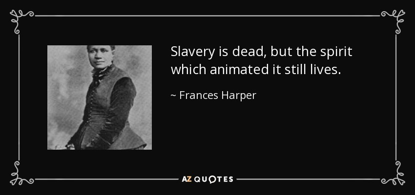 Slavery is dead, but the spirit which animated it still lives. - Frances Harper