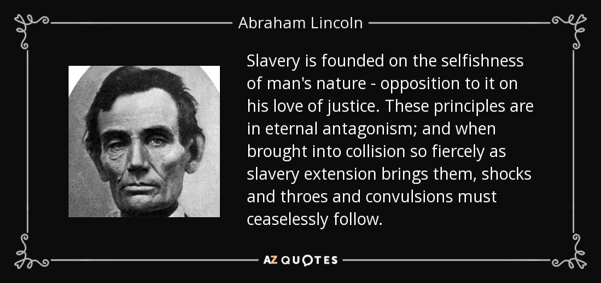 Slavery is founded on the selfishness of man's nature - opposition to it on his love of justice. These principles are in eternal antagonism; and when brought into collision so fiercely as slavery extension brings them, shocks and throes and convulsions must ceaselessly follow. - Abraham Lincoln