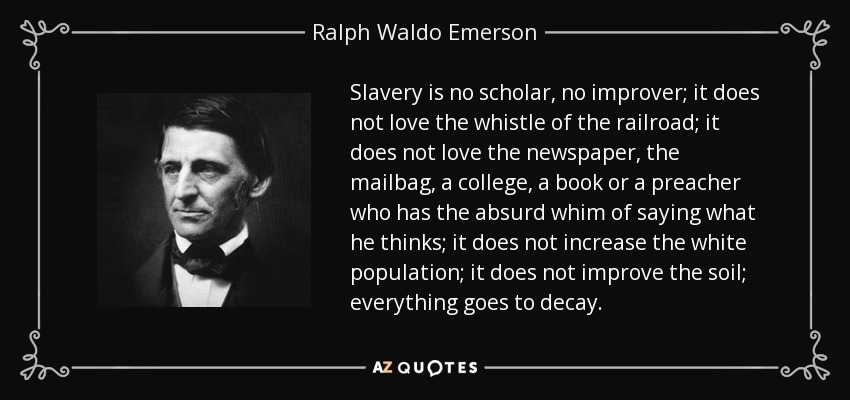 Slavery is no scholar, no improver; it does not love the whistle of the railroad; it does not love the newspaper, the mailbag, a college, a book or a preacher who has the absurd whim of saying what he thinks; it does not increase the white population; it does not improve the soil; everything goes to decay. - Ralph Waldo Emerson