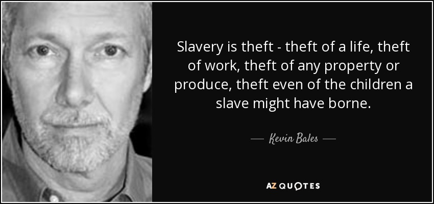 Slavery is theft - theft of a life, theft of work, theft of any property or produce, theft even of the children a slave might have borne. - Kevin Bales
