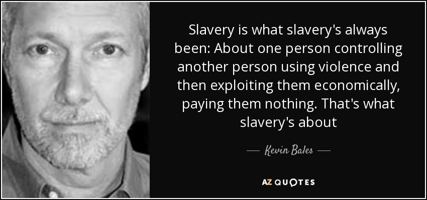 Slavery is what slavery's always been: About one person controlling another person using violence and then exploiting them economically, paying them nothing. That's what slavery's about - Kevin Bales