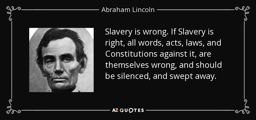 Slavery is wrong. If Slavery is right, all words, acts, laws, and Constitutions against it, are themselves wrong, and should be silenced, and swept away. - Abraham Lincoln